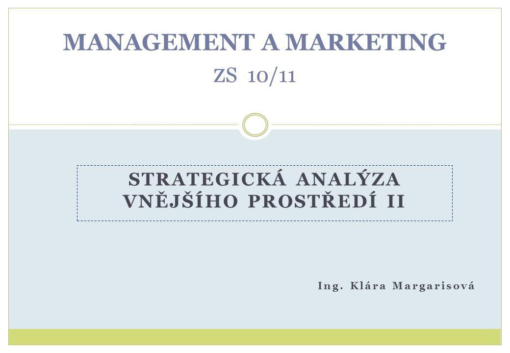 MANAGEMENT A MARKETING z S 10/11 Ing. Klára Margarisová STRATEGICKÁ ANALÝZA VNĚJŠÍHO PROSTŘEDÍ II