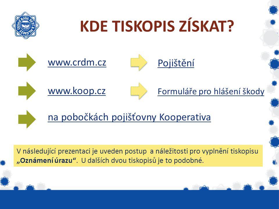 KDE TISKOPIS ZÍSKAT? www.crdm.cz www.koop.cz na pobočkách pojišťovny Kooperativa Pojištění Formuláře pro hlášení škody V následující prezentaci je uve