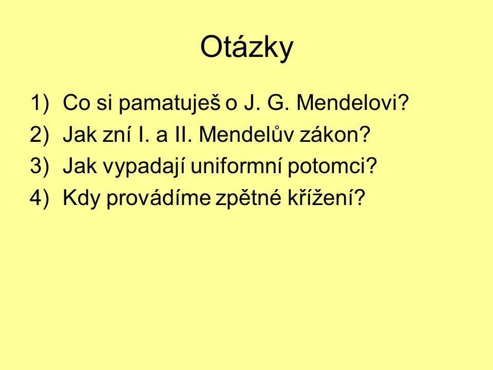 Otázky 1)Co si pamatuješ o J. G. Mendelovi? 2)Jak zní I. a II. Mendelův zákon? 3)Jak vypadají uniformní potomci? 4)Kdy provádíme zpětné křížení?