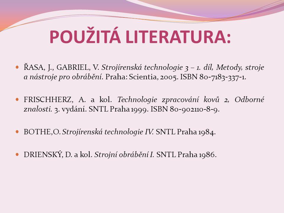 POUŽITÁ LITERATURA:  ŘASA, J., GABRIEL, V. Strojírenská technologie 3 – 1. díl, Metody, stroje a nástroje pro obrábění. Praha: Scientia, 2005. ISBN 8