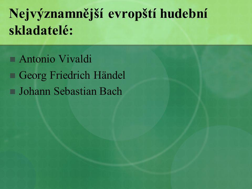 Nejvýznamnější evropští hudební skladatelé:  Antonio Vivaldi  Georg Friedrich Händel  Johann Sebastian Bach