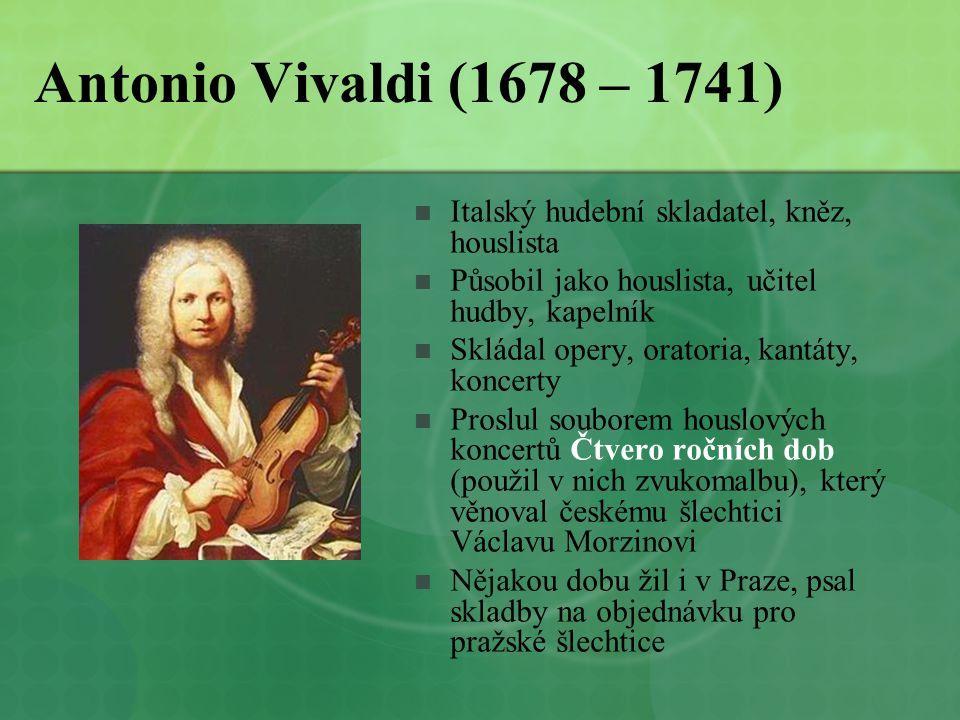 Antonio Vivaldi (1678 – 1741)  Italský hudební skladatel, kněz, houslista  Působil jako houslista, učitel hudby, kapelník  Skládal opery, oratoria,
