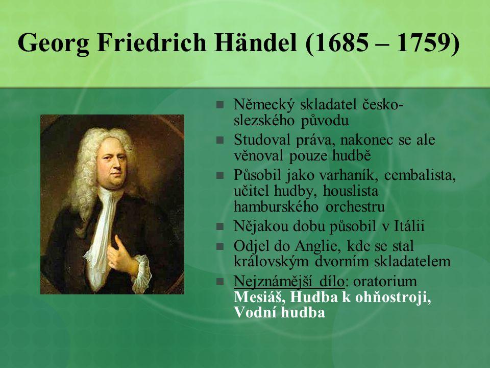 Georg Friedrich Händel (1685 – 1759)  Německý skladatel česko- slezského původu  Studoval práva, nakonec se ale věnoval pouze hudbě  Působil jako v