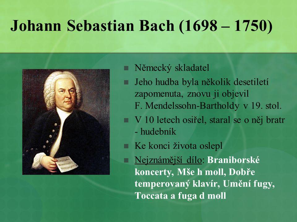 Johann Sebastian Bach (1698 – 1750)  Německý skladatel  Jeho hudba byla několik desetiletí zapomenuta, znovu ji objevil F. Mendelssohn-Bartholdy v 1