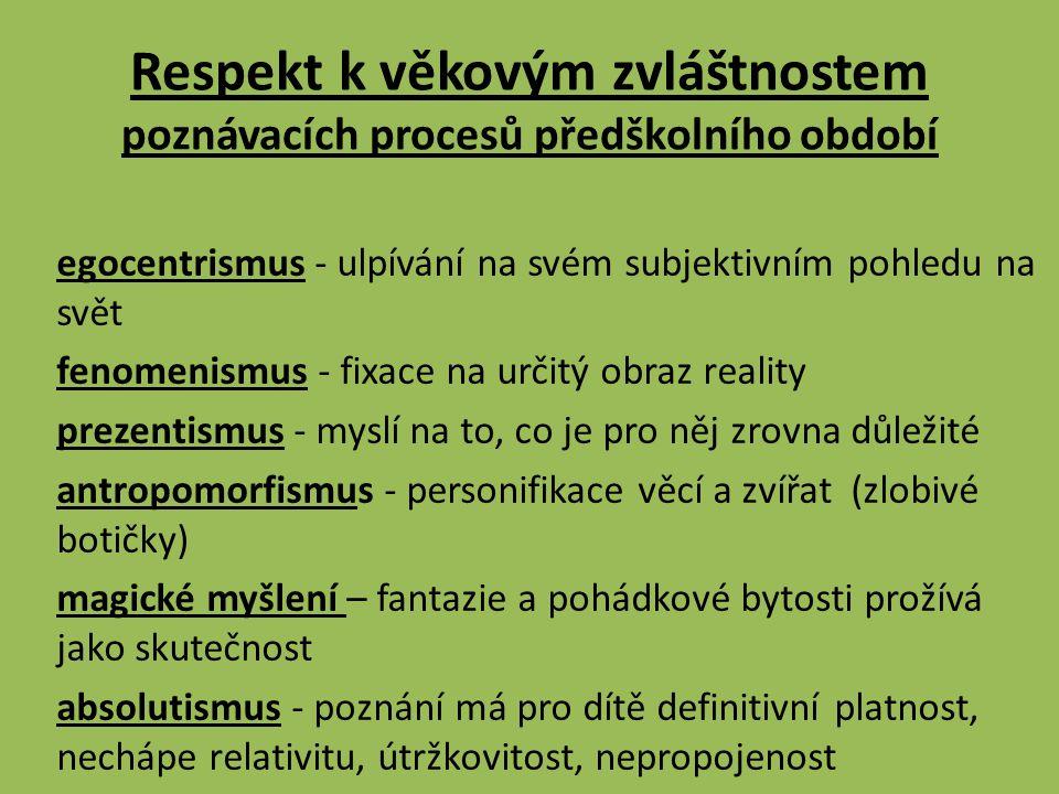 Respekt k věkovým zvláštnostem poznávacích procesů předškolního období egocentrismus - ulpívání na svém subjektivním pohledu na svět fenomenismus - fixace na určitý obraz reality prezentismus - myslí na to, co je pro něj zrovna důležité antropomorfismus - personifikace věcí a zvířat (zlobivé botičky) magické myšlení – fantazie a pohádkové bytosti prožívá jako skutečnost absolutismus - poznání má pro dítě definitivní platnost, nechápe relativitu, útržkovitost, nepropojenost