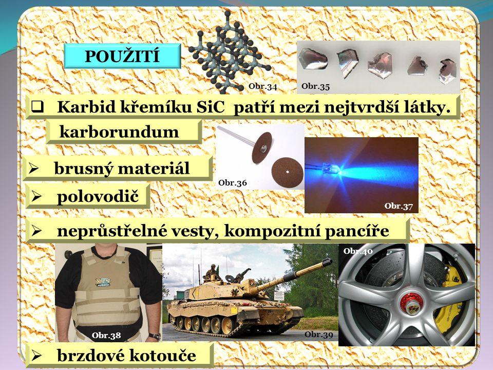 Obr.40 Obr.39 Obr.38 Obr.37 Obr.36 Obr.35 Obr.34 POUŽITÍ  Karbid křemíku SiC patří mezi nejtvrdší látky. karborundum  polovodič  neprůstřelné vesty