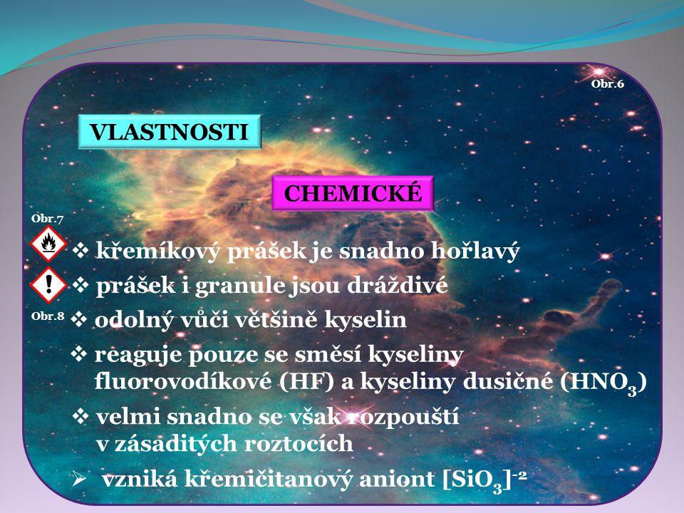 Obr.7 Obr.8 VLASTNOSTI CHEMICKÉ  křemíkový prášek je snadno hořlavý  prášek i granule jsou dráždivé  odolný vůči většině kyselin  reaguje pouze se