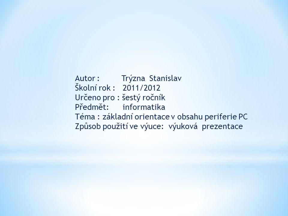 Autor : Trýzna Stanislav Školní rok : 2011/2012 Určeno pro : šestý ročník Předmět: informatika Téma : základní orientace v obsahu periferie PC Způsob