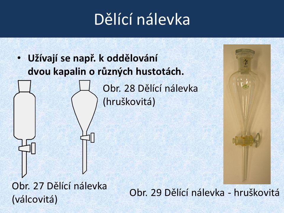 Dělící nálevka • Užívají se např. k oddělování dvou kapalin o různých hustotách. Obr. 27 Dělící nálevka (válcovitá) Obr. 29 Dělící nálevka - hruškovit