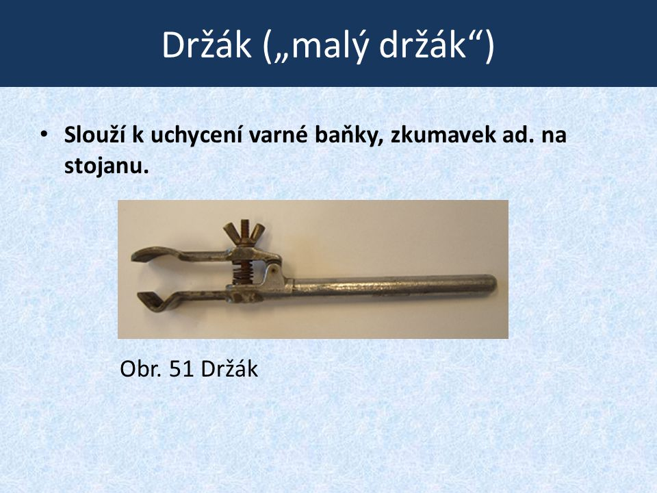 """Držák (""""malý držák ) • Slouží k uchycení varné baňky, zkumavek ad. na stojanu. Obr. 51 Držák"""
