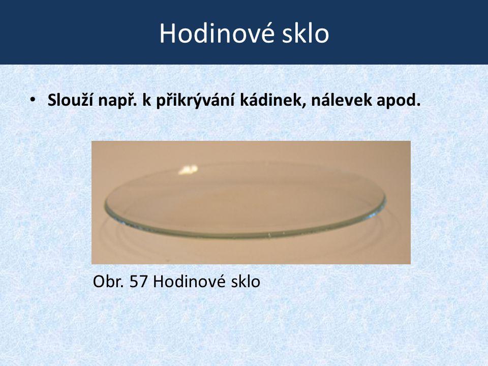 Hodinové sklo • Slouží např. k přikrývání kádinek, nálevek apod. Obr. 57 Hodinové sklo