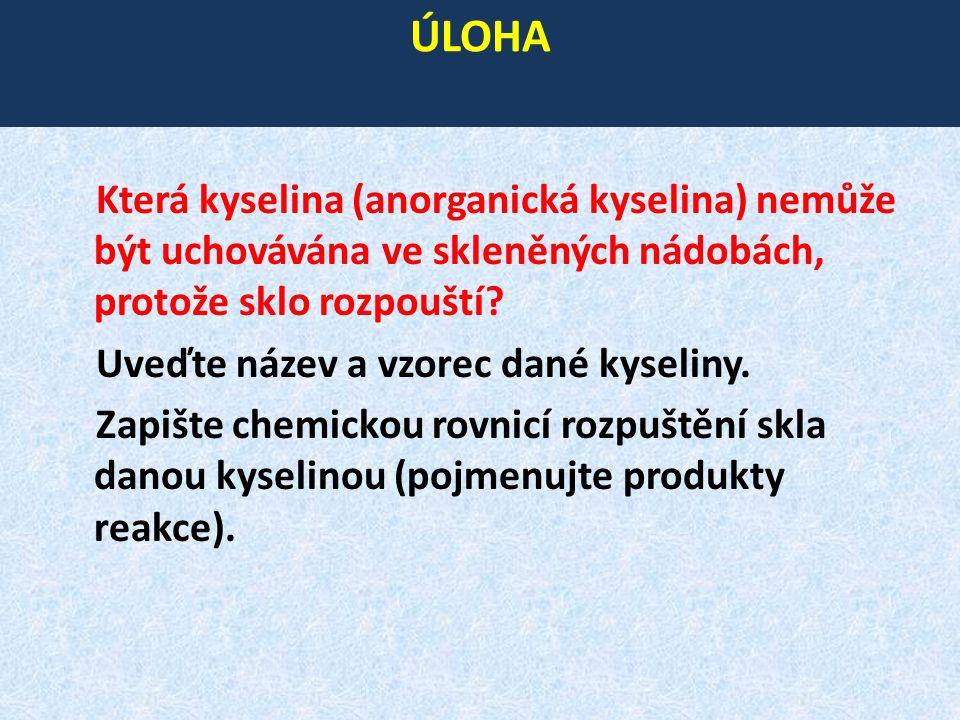 ÚLOHA Která kyselina (anorganická kyselina) nemůže být uchovávána ve skleněných nádobách, protože sklo rozpouští? Uveďte název a vzorec dané kyseliny.