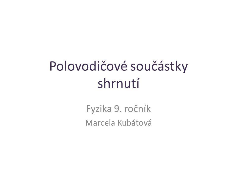 Polovodičové součástky shrnutí Fyzika 9. ročník Marcela Kubátová
