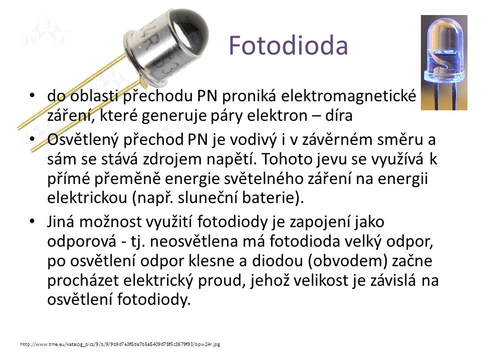 Fotodioda • do oblasti přechodu PN proniká elektromagnetické záření, které generuje páry elektron – díra • Osvětlený přechod PN je vodivý i v závěrném