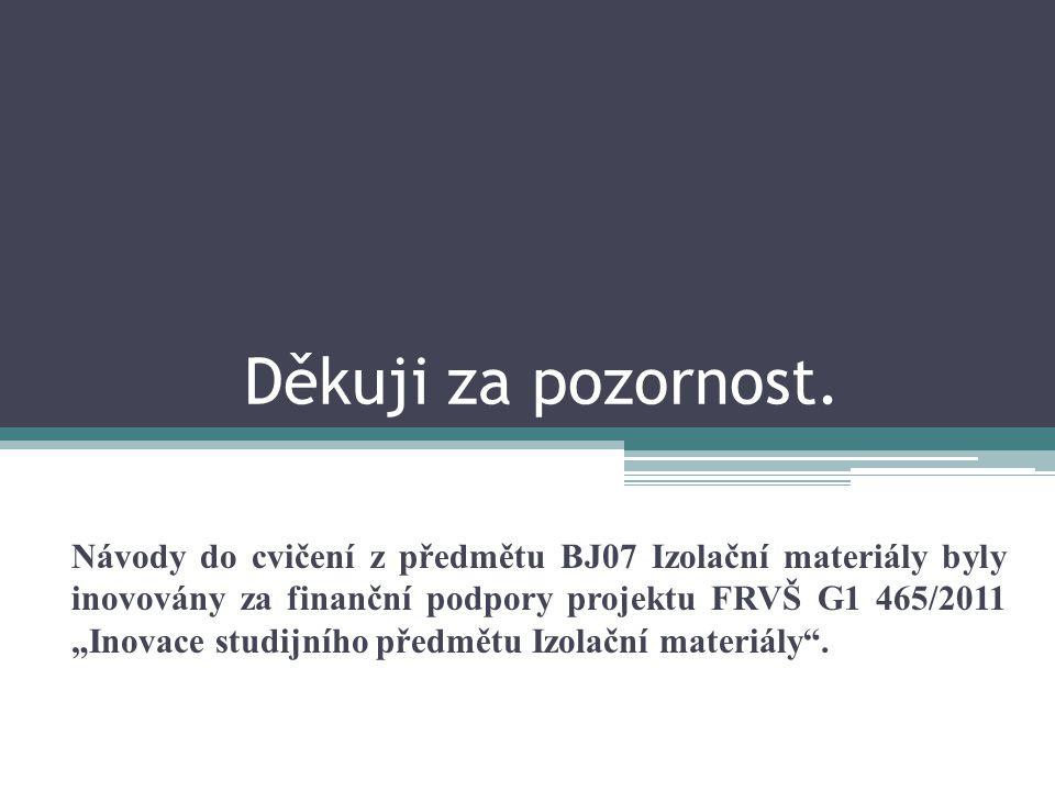 """Děkuji za pozornost. Návody do cvičení z předmětu BJ07 Izolační materiály byly inovovány za finanční podpory projektu FRVŠ G1 465/2011 """"Inovace studij"""