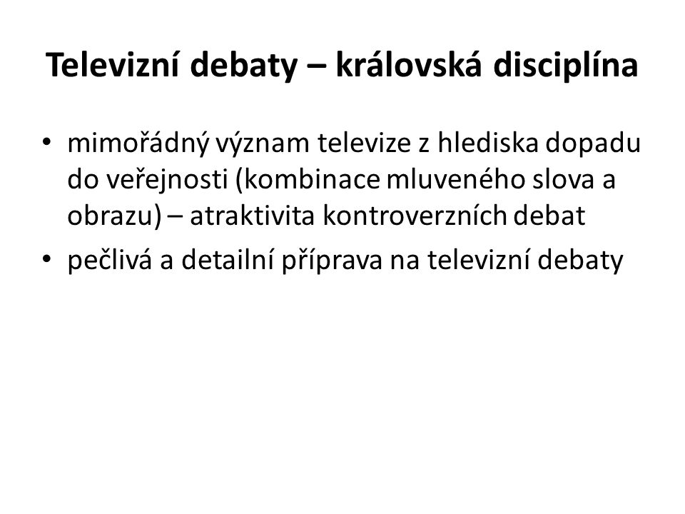 Televizní debaty – královská disciplína • mimořádný význam televize z hlediska dopadu do veřejnosti (kombinace mluveného slova a obrazu) – atraktivita kontroverzních debat • pečlivá a detailní příprava na televizní debaty