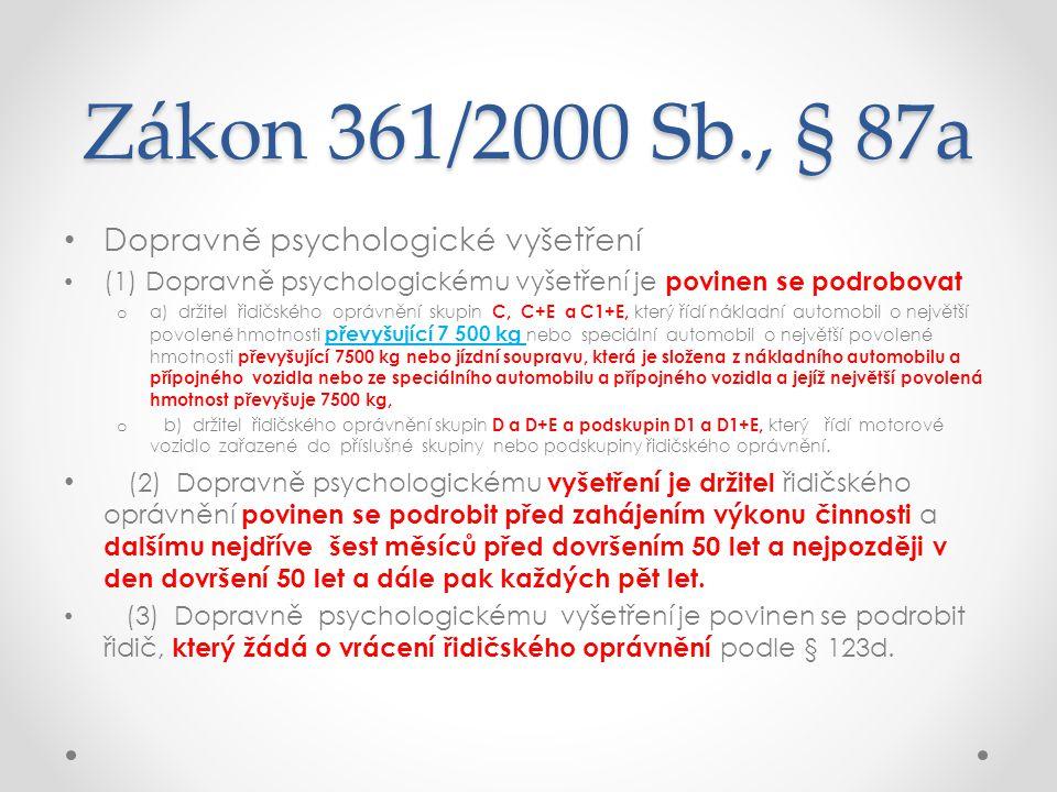 Zákon 361/2000 Sb., § 87a • Dopravně psychologické vyšetření • (1) Dopravně psychologickému vyšetření je povinen se podrobovat o a) držitel řidičského