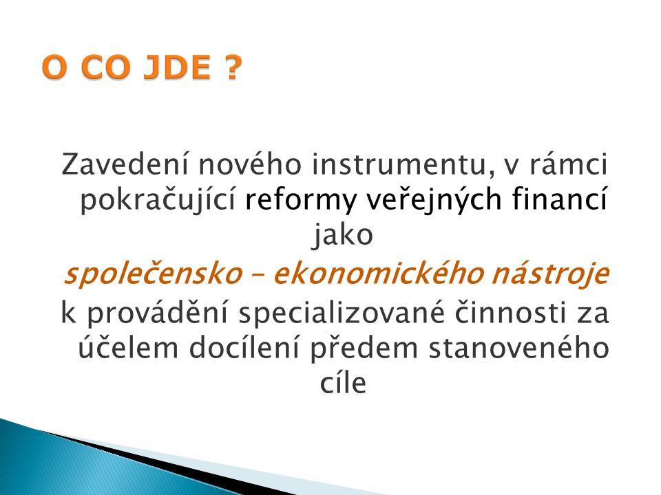 Zavedení nového instrumentu, v rámci pokračující reformy veřejných financí jako společensko – ekonomického nástroje k provádění specializované činnosti za účelem docílení předem stanoveného cíle 3