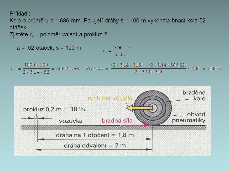 Příklad : Kolo o průměru d = 636 mm. Po ujetí dráhy s = 100 m vykonala hnací kola 52 otáček. Zjistěte r k - poloměr valení a prokluz ? a = 52 otáček,