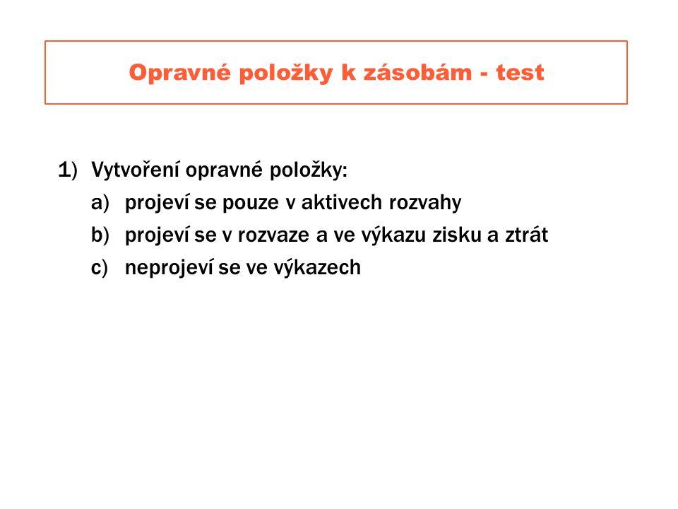 Opravné položky k zásobám - test 1)Vytvoření opravné položky: a)projeví se pouze v aktivech rozvahy b)projeví se v rozvaze a ve výkazu zisku a ztrát c)neprojeví se ve výkazech