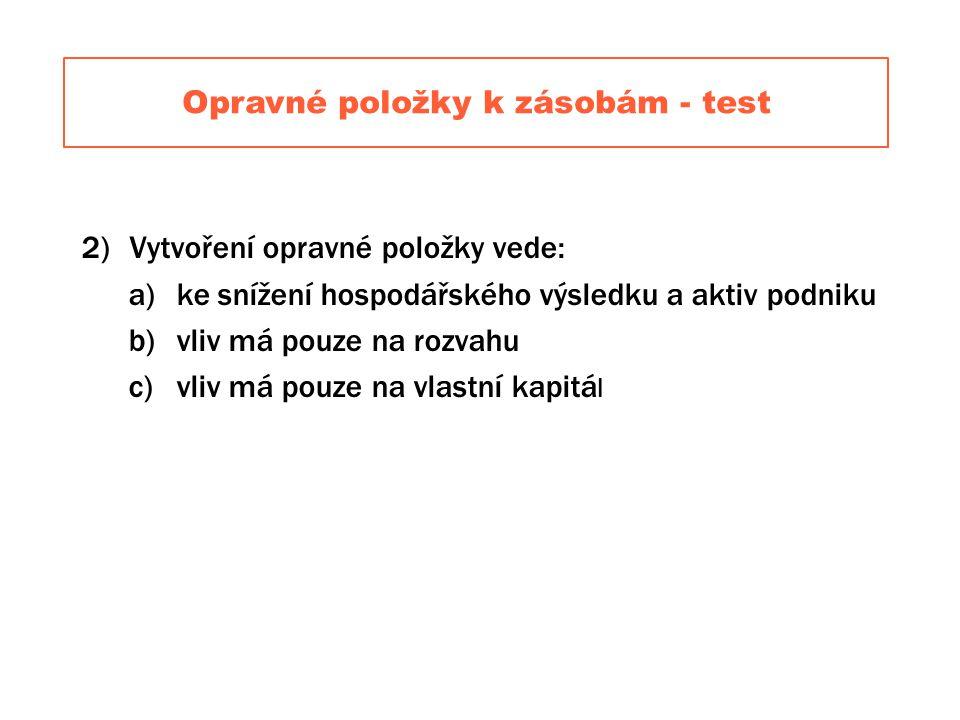 Opravné položky k zásobám - test 2)Vytvoření opravné položky vede: a)ke snížení hospodářského výsledku a aktiv podniku b)vliv má pouze na rozvahu c)vliv má pouze na vlastní kapitá l
