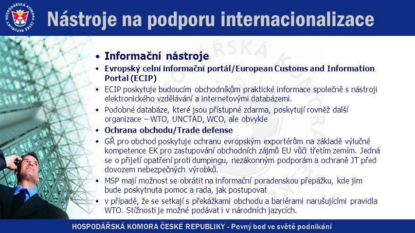 HOSPODÁŘSKÁ KOMORA ČESKÉ REPUBLIKY - Pevný bod ve světě podnikání Nástroje na podporu internacionalizace •Informační nástroje •Evropský celní informační portál/European Customs and Information Portal (ECIP) •ECIP poskytuje budoucím obchodníkům praktické informace společně s nástroji elektronického vzdělávání a internetovými databázemi.