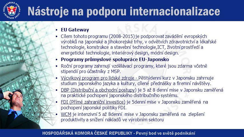 HOSPODÁŘSKÁ KOMORA ČESKÉ REPUBLIKY - Pevný bod ve světě podnikání Nástroje na podporu internacionalizace •EU Gateway •Cílem tohoto programu (2008-2015) je podporovat zavádění evropských výrobků na japonské a jihokorejské trhy, v odvětvích zdravotnictví a lékařské technologie, konstrukce a stavební technologie,ICT, životní prostředí a energetické technologie, interiérový design, módní design.