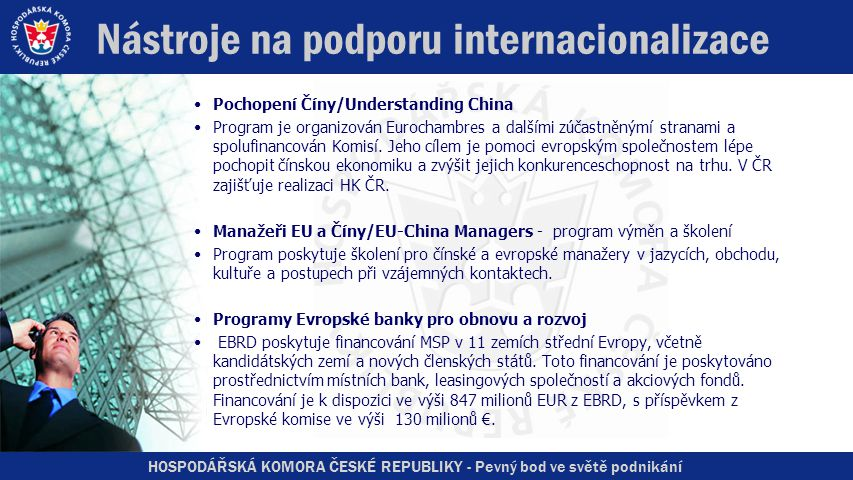HOSPODÁŘSKÁ KOMORA ČESKÉ REPUBLIKY - Pevný bod ve světě podnikání Nástroje na podporu internacionalizace •Pochopení Číny/Understanding China •Program je organizován Eurochambres a dalšími zúčastněnýmí stranami a spolufinancován Komisí.