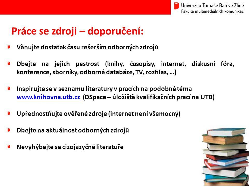 13 Práce se zdroji – doporučení: Věnujte dostatek času rešerším odborných zdrojů Dbejte na jejich pestrost (knihy, časopisy, internet, diskusní fóra, konference, sborníky, odborné databáze, TV, rozhlas, …) Inspirujte se v seznamu literatury v pracích na podobné téma www.knihovna.utb.czwww.knihovna.utb.cz (DSpace – úložiště kvalifikačních prací na UTB) Upřednostňujte ověřené zdroje (internet není všemocný) Dbejte na aktuálnost odborných zdrojů Nevyhýbejte se cizojazyčné literatuře