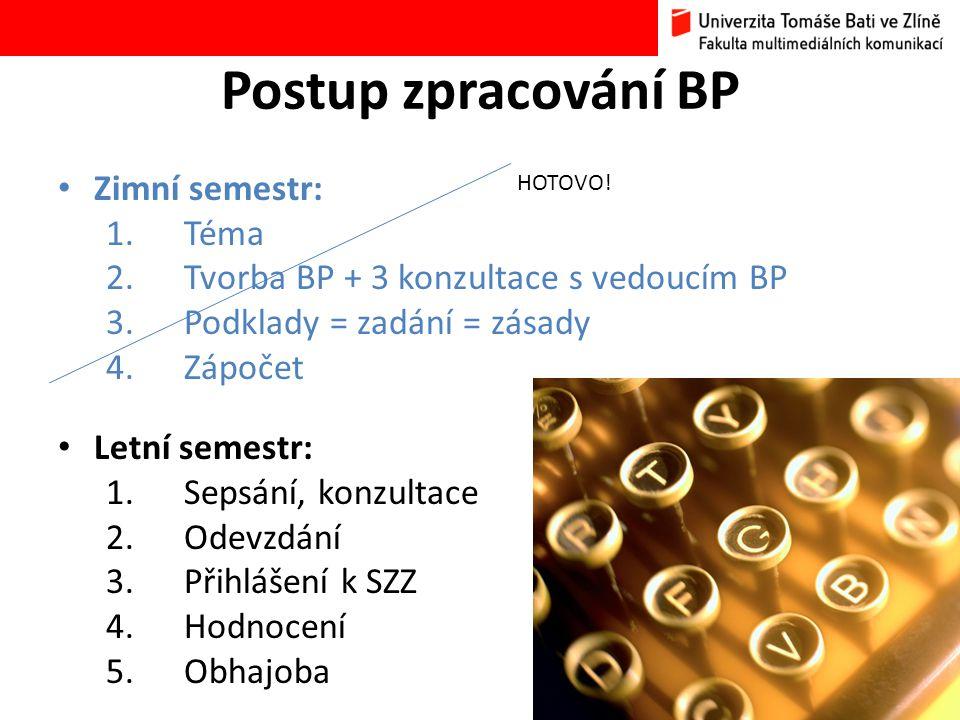• Zimní semestr: 1.Téma 2.Tvorba BP + 3 konzultace s vedoucím BP 3.Podklady = zadání = zásady 4.Zápočet • Letní semestr: 1.Sepsání, konzultace 2.Odevzdání 3.Přihlášení k SZZ 4.Hodnocení 5.Obhajoba HOTOVO!