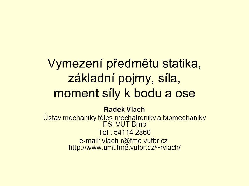 Vymezení předmětu statika, základní pojmy, síla, moment síly k bodu a ose Radek Vlach Ústav mechaniky těles,mechatroniky a biomechaniky FSI VUT Brno Tel.: 54114 2860 e-mail: vlach.r@fme.vutbr.cz, http://www.umt.fme.vutbr.cz/~rvlach/