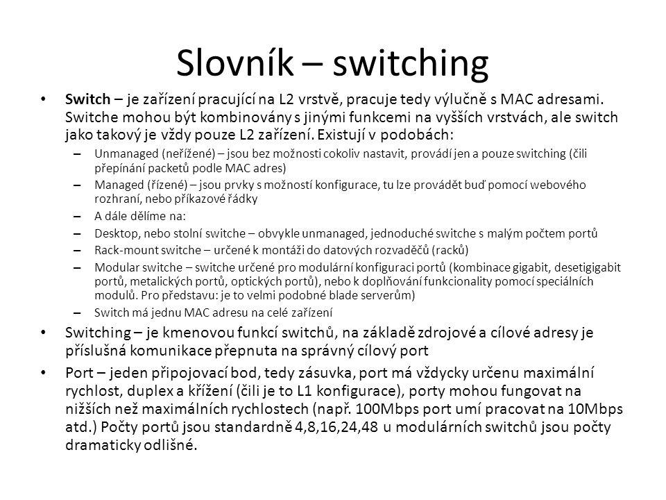 Slovník – switching • Switch – je zařízení pracující na L2 vrstvě, pracuje tedy výlučně s MAC adresami. Switche mohou být kombinovány s jinými funkcem