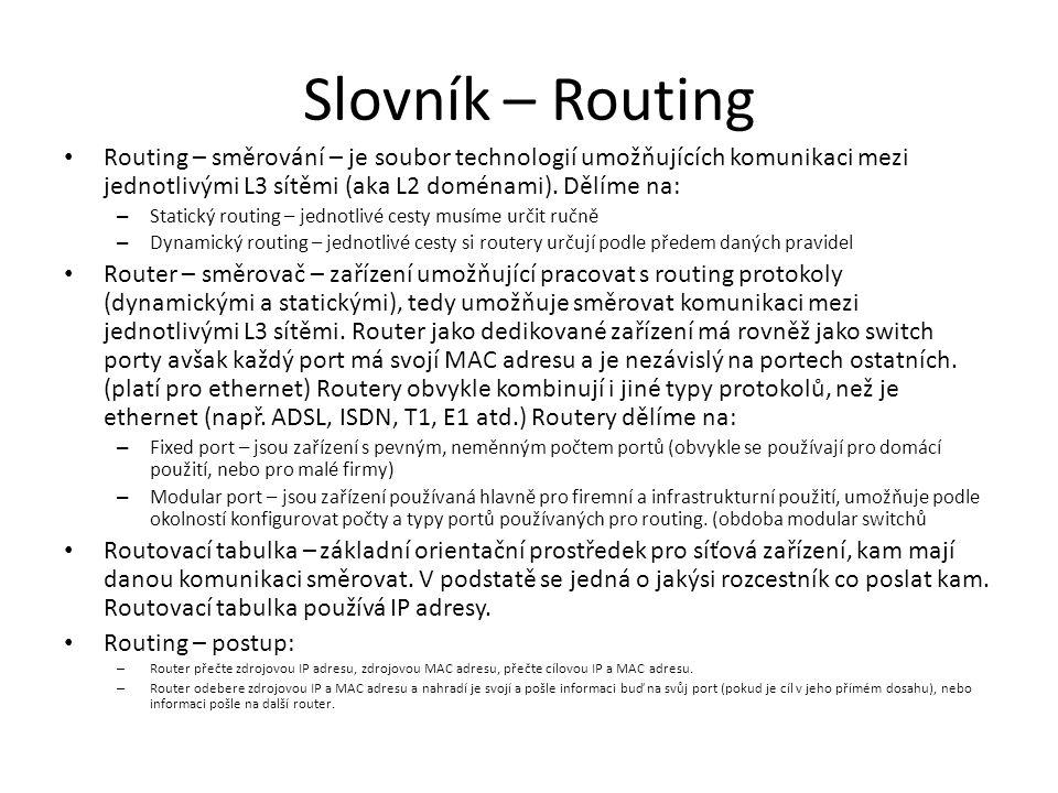 Slovník – Routing • Routing – směrování – je soubor technologií umožňujících komunikaci mezi jednotlivými L3 sítěmi (aka L2 doménami). Dělíme na: – St