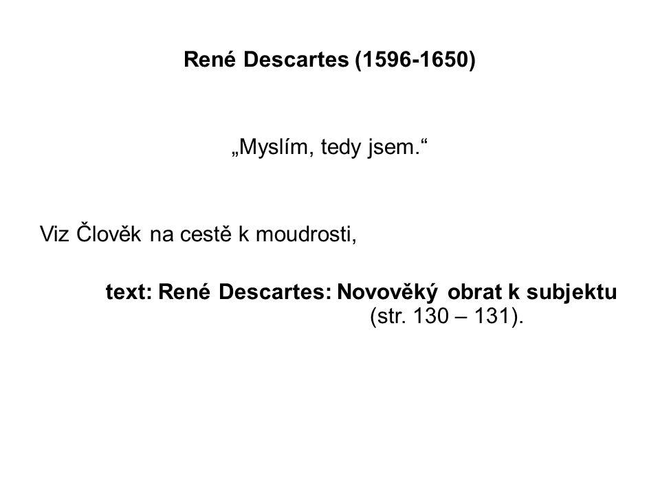 """René Descartes (1596-1650) """"Myslím, tedy jsem."""" Viz Člověk na cestě k moudrosti, text: René Descartes: Novověký obrat k subjektu (str. 130 – 131)."""