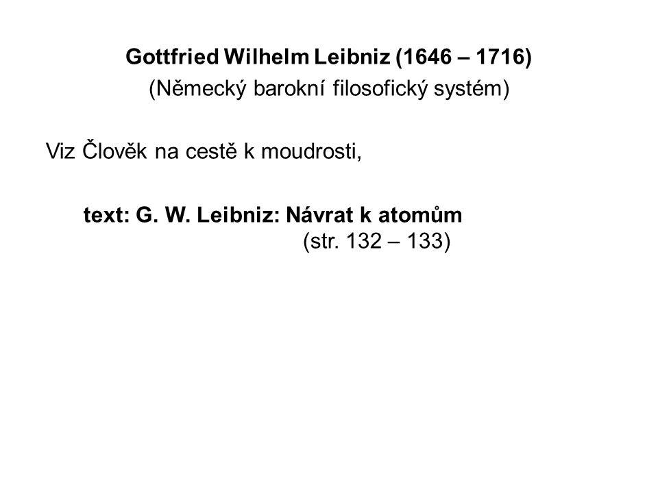 Gottfried Wilhelm Leibniz (1646 – 1716) (Německý barokní filosofický systém) Viz Člověk na cestě k moudrosti, text: G. W. Leibniz: Návrat k atomům (st