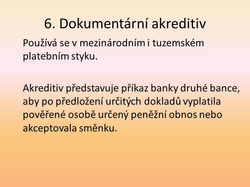 6. Dokumentární akreditiv Používá se v mezinárodním i tuzemském platebním styku. Akreditiv představuje příkaz banky druhé bance, aby po předložení urč