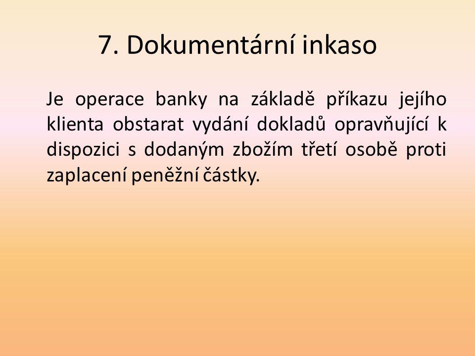 7. Dokumentární inkaso Je operace banky na základě příkazu jejího klienta obstarat vydání dokladů opravňující k dispozici s dodaným zbožím třetí osobě