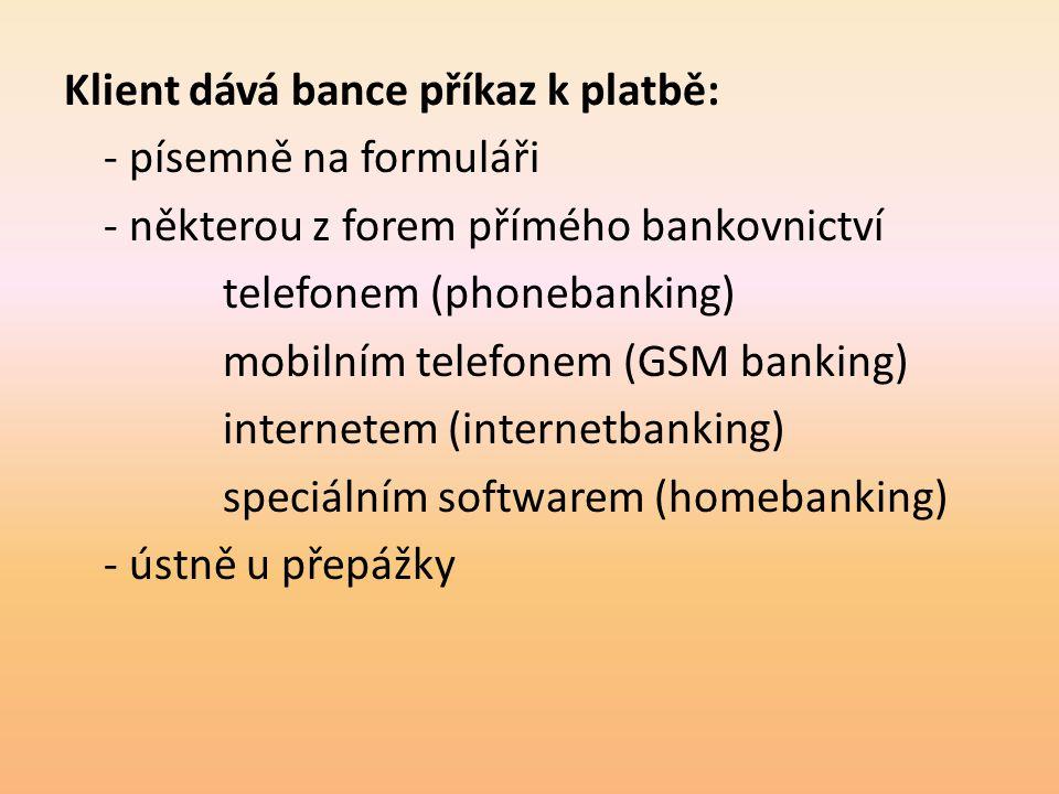 Klient dává bance příkaz k platbě: - písemně na formuláři - některou z forem přímého bankovnictví telefonem (phonebanking) mobilním telefonem (GSM ban