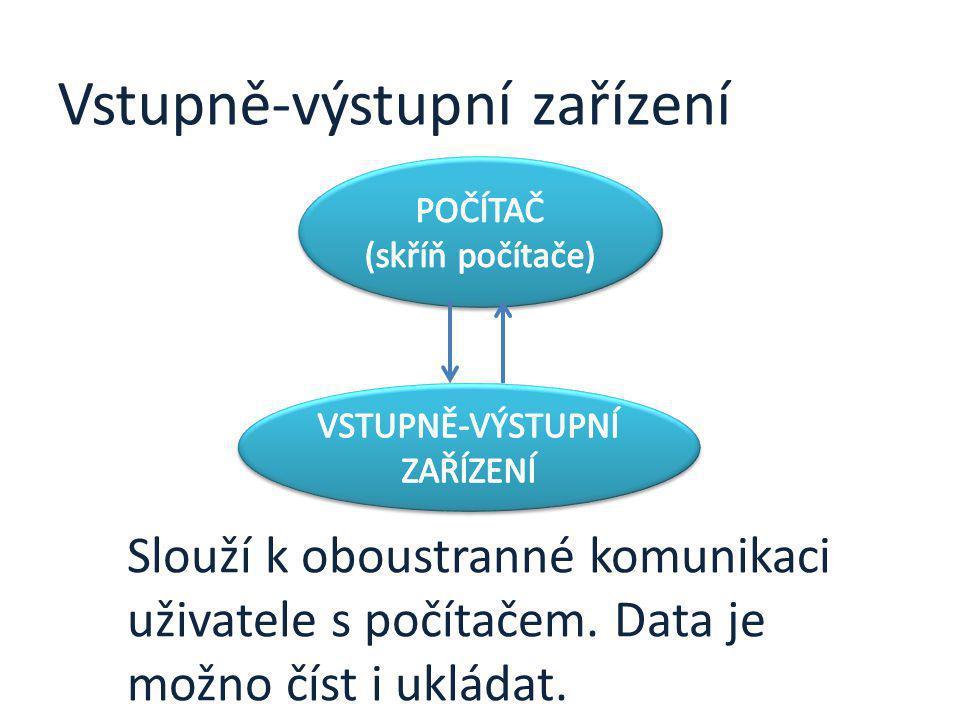Vstupně-výstupní zařízení Slouží k oboustranné komunikaci uživatele s počítačem. Data je možno číst i ukládat.