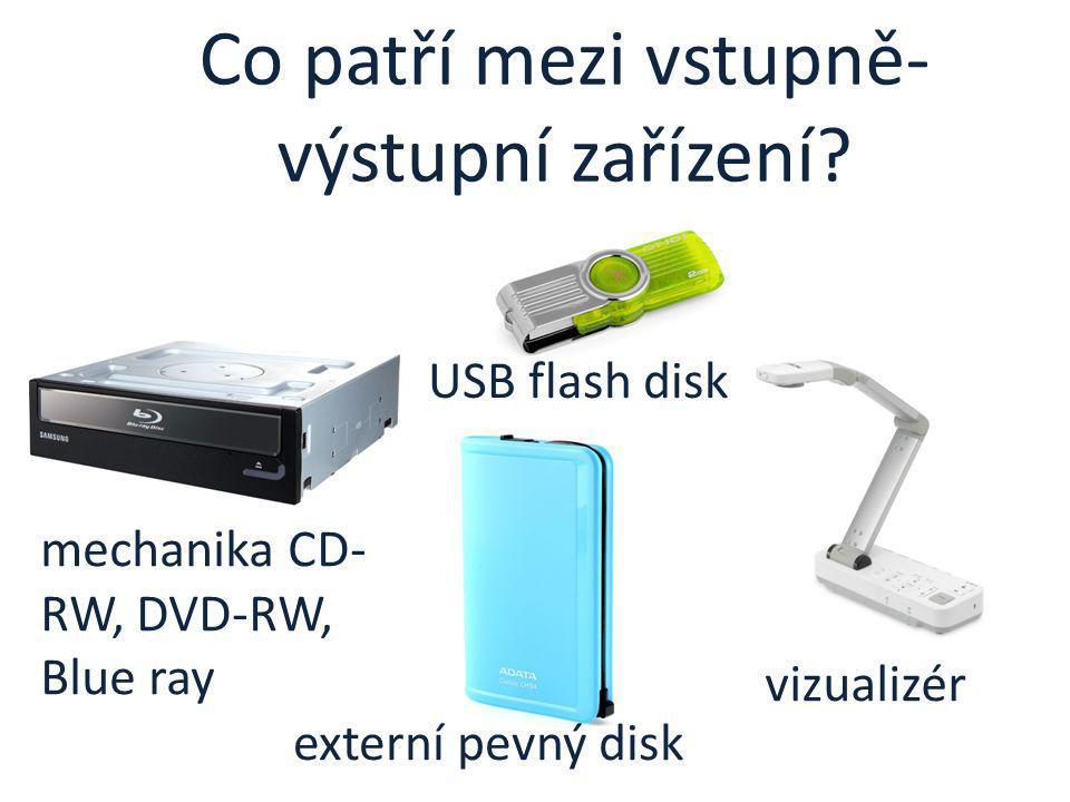 Co patří mezi vstupně- výstupní zařízení? mechanika CD- RW, DVD-RW, Blue ray USB flash disk vizualizér externí pevný disk