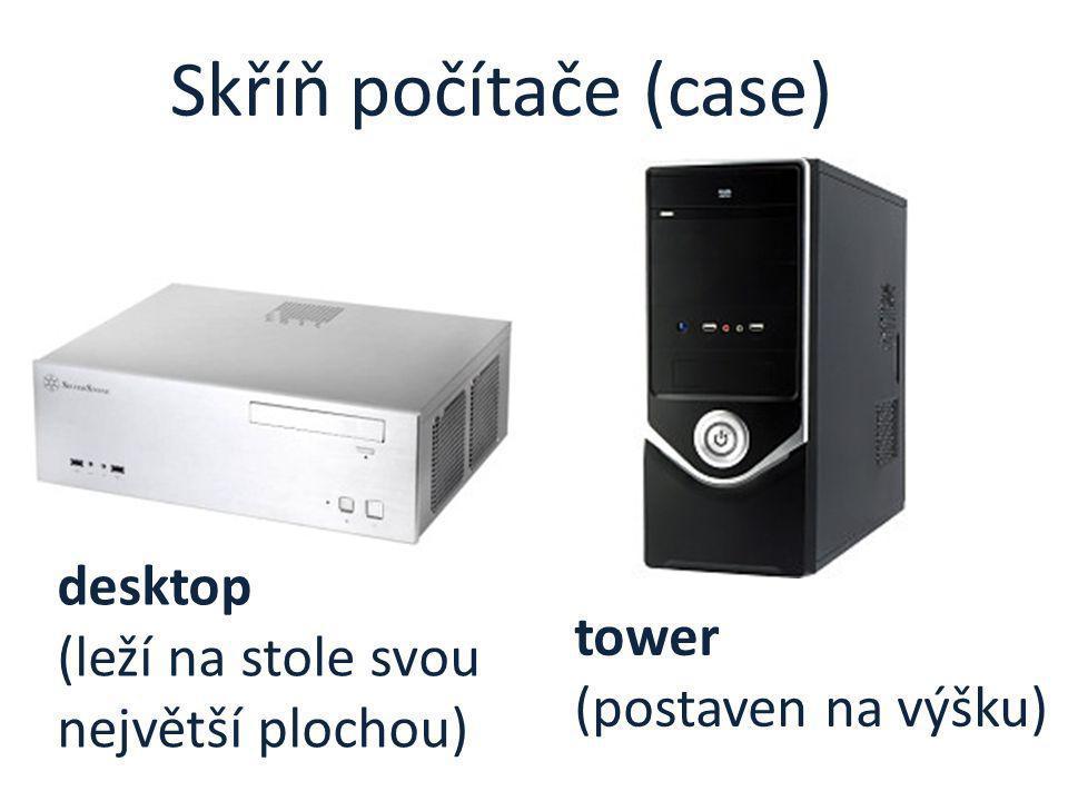Skříň počítače (case) desktop (leží na stole svou největší plochou) tower (postaven na výšku)