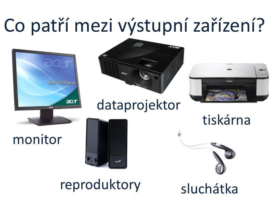 Co patří mezi výstupní zařízení? monitor dataprojektor tiskárna reproduktory sluchátka