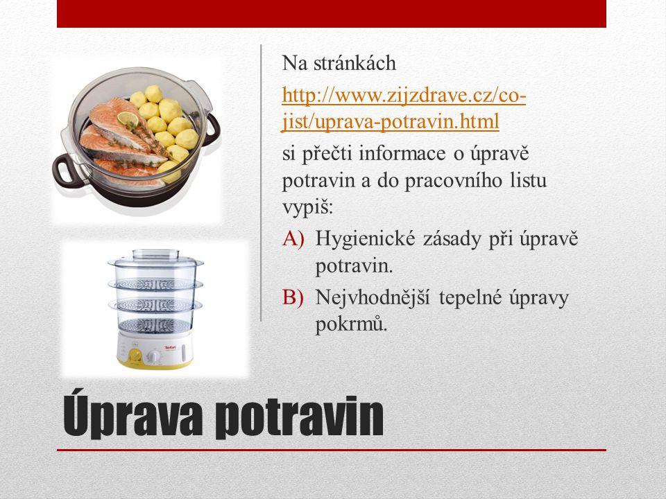 Úprava potravin Na stránkách http://www.zijzdrave.cz/co- jist/uprava-potravin.html si přečti informace o úpravě potravin a do pracovního listu vypiš: A)Hygienické zásady při úpravě potravin.