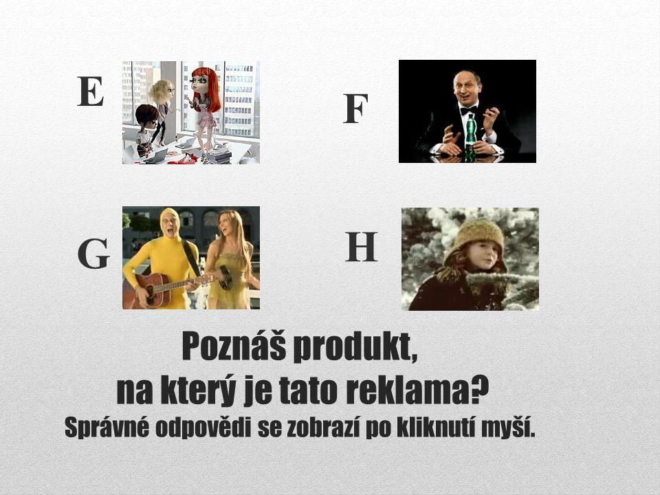 Poznáš produkt, na který je tato reklama? Správné odpovědi se zobrazí po kliknutí myší. G F E H