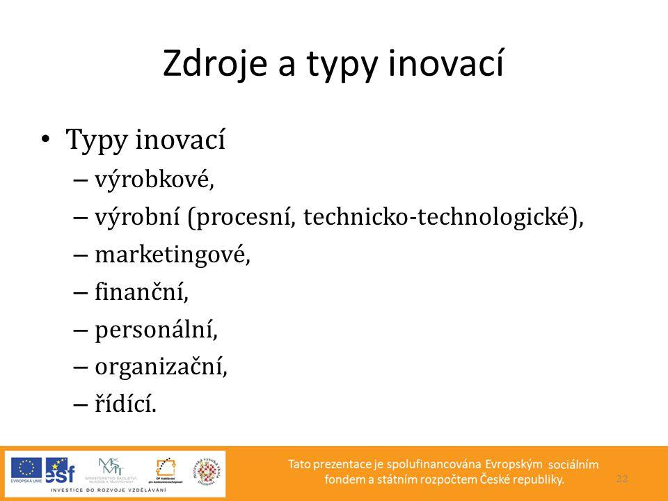 Zdroje a typy inovací • Typy inovací – výrobkové, – výrobní (procesní, technicko-technologické), – marketingové, – finanční, – personální, – organizač