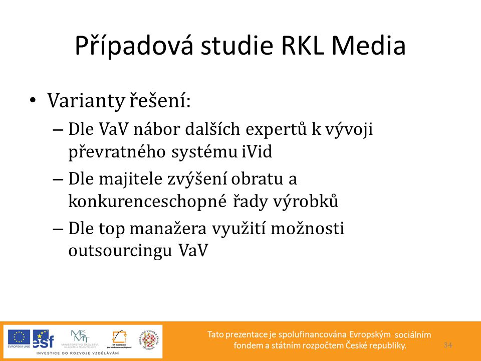 Případová studie RKL Media • Varianty řešení: – Dle VaV nábor dalších expertů k vývoji převratného systému iVid – Dle majitele zvýšení obratu a konkur