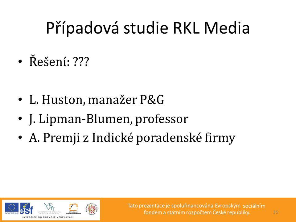 Případová studie RKL Media • Řešení: ??? • L. Huston, manažer P&G • J. Lipman-Blumen, professor • A. Premji z Indické poradenské firmy 35