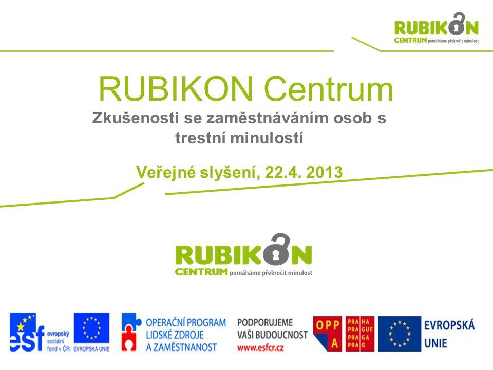 RUBIKON Centrum Zkušenosti se zaměstnáváním osob s trestní minulostí Veřejné slyšení, 22.4. 2013