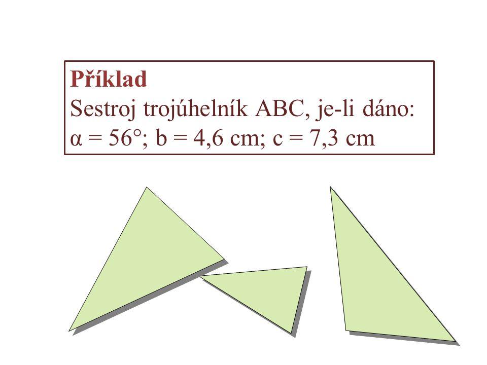 Příklad Sestroj trojúhelník ABC, je-li dáno: α = 56°; b = 4,6 cm; c = 7,3 cm