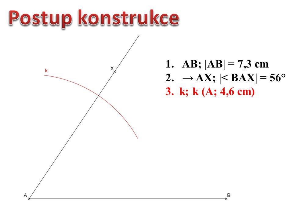 1.AB; |AB| = 7,3 cm 2. → AX; |< BAX| = 56° 3. k; k (A; 4,6 cm) 4. C; C → AX ∩ k